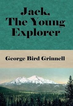 Jack, the Young Explorer (Illustrated): A Boy's Experiences in the Unknown Northwest by George Bird Grinnell, Hardcover | Barnes & Noble®