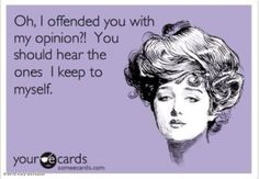Oh, I offended you with my opinion?! You should hear the ones I keep to myself.