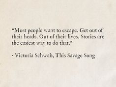 """""""Most people want to escape. Get out of their heads. Stories are the easiest way to do that."""" - Victoria Schwab, This Savage Song (Monsters of Verity) Writer Quotes, Song Quotes, Words Quotes, Sayings, Life Meaning Quotes, Life Quotes, Meant To Be Quotes, Quotes To Live By, Favorite Book Quotes"""