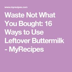 Waste Not What You Bought: 16 Ways to Use Leftover Buttermilk - MyRecipes
