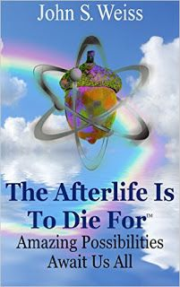 The Afterlife Is To Die For - fascinating afterlife experiences by John S. Weiss #ebooks #kindlebooks #freebooks #bargainbooks #amazon #goodkindles