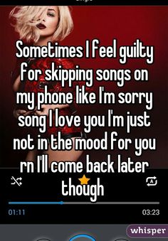 Sometimes I feel guilty for skipping songs on my phone like I'm sorry song I love you I'm just not in the mood for you rn I'll come back later though
