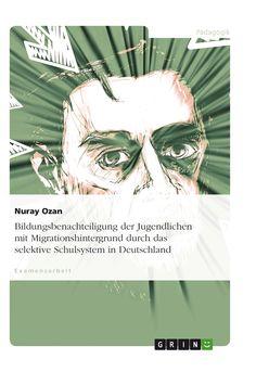 Bildungsbenachteiligung der Jugendlichen mit Migrationshintergrund durch das selektive Schulsystem in Deutschland GRIN http://grin.to/MadNr Amazon http://grin.to/1HHSV
