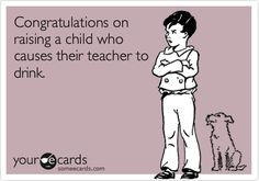 Wish I could hand this out to parents!!!  Funny Congratulations Ecard: Congratulations on raising a child who causes their teacher to drink.