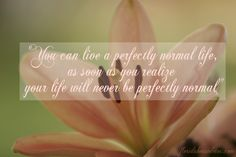 """You can live a perfectly normal life, as soon as you realize your life will never be perfectly normal."" #perfect #perfection #normal #life #normalcy #perfectlife"