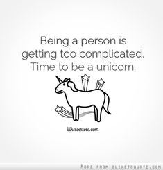 Being a person is getting too complicated. Time to be a unicorn.   This is my  new mantra :)