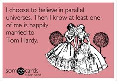 I choose to believe in parallel universes. Then I know at least one of me is happily married to Tom Hardy.
