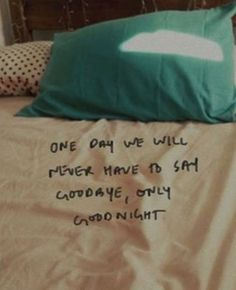 One day we'll never have to say goodbye only goodnight