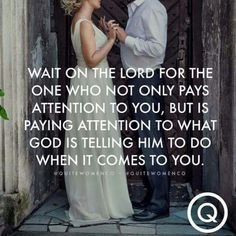 Wait on the Lord for the one who not only pays attention to you, but is paying attention to what God is telling him to do when it comes to you. <3