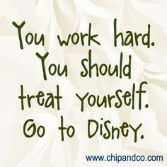 You work hard. You should treat yourself. Go to Disney!  Great thing is, I do work hard but Disney pays ME to go to the Magic Kingdom everyday... The perks of working for the Mouse :)