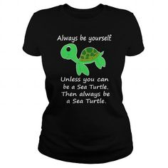 5cf64fe6 Always be yourself BE A SEA TURTLE tee shirts and hoodies. Shop Now! Tags