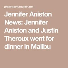 Jennifer Aniston News: Jennifer Aniston and Justin Theroux went for dinner in Malibu