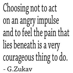 Choosing not to act on an angry impulse and to feel the pain that lies beneath is a very courageous thing to do.