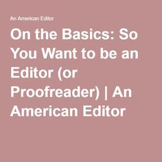 On the Basics: So You Want to be an Editor (or Proofreader) | An American Editor