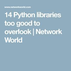 14 Python libraries too good to overlook | Network World
