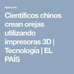 Científicos chinos crean orejas utilizando impresoras 3D | Tecnología | EL PAÍS