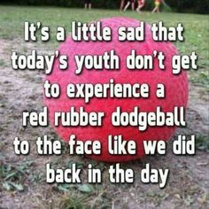 Dodgeball created a tough generation :D