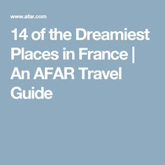 14 of the Dreamiest Places in France | An AFAR Travel Guide