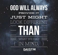 God will always provide it just might look different than what we had in mind. [Daystar.com]