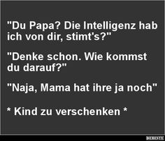Du Papa? Die Intelligenz hab ich von dir, stimt's?   Lustige Bilder, Sprüche, Witze, echt lustig Wtf Funny, Funny Cute, Hilarious, Great One Liners, Can't Stop Laughing, Positive Thoughts, Make You Smile, Laugh Out Loud, Funny Pictures