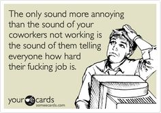 The only sound more annoying than the sound of your coworkers not working is the sound of them telling everyone how hard their fucking job is.