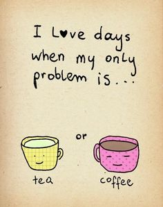 I love days when my only problem is....tea or coffee?