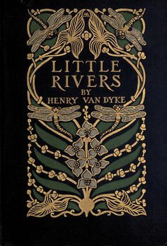 Little Rivers by Henry van Dyke, 1903. A book of essays in profitable idleness. Cover design by Margaret Armstrong