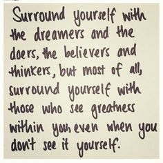 """Surround yourself with the dreamers and the doers, the believers and the thinkers, but most of all, surround yourself with those who see the greatness within you, even when you don't see it yourself."" — Edmund Lee"