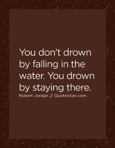 You don't drown by falling in the water. You drown by staying there. Robert Jordan