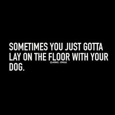 All of the time....lol! #dogquoteslove