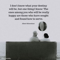 I don't know what your destiny will be, but one thing I know: The ones among you who will be really happy are those who have sought and found how to serve. — (Albert Schweitzer) In what way can you serve others today? Serve Others Quotes, Albert Schweitzer Quotes, Words Quotes, Wise Words, Happy Quotes, Best Quotes, Inspirational Quotations, Personal Growth Quotes, Morality