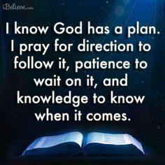 I know God has a plan. I pray for direction to follow it, and knowledge to know when it comes.