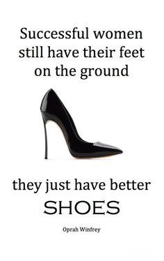 """""""Erfolgreiche Frauen stehen trotzdem mit beiden Beinen im leben. Sie haben einfach nur bessere Schuhe an."""""""