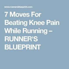 7 Moves For Beating Knee Pain While Running – RUNNER'S BLUEPRINT