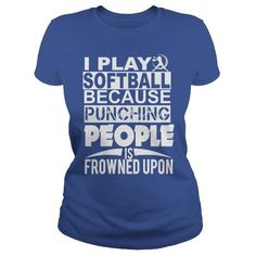 I PLAY SOFTBALL BECAUSE PUNCHING PEOPLE IS FROWNED UPON.