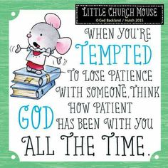 ♥ When you're tempted to lose patience with someone, think how patient God has been with you all the Time...Little Church Mouse ♥
