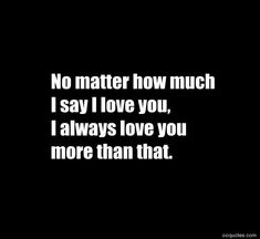 No matter how much I say I love you, I always love you more than that. No matter how much I say I love you, I always love you more than that. Love Your Wife Quotes, Romantic Quotes For Her, Always Love You Quotes, I Love You Quotes For Him, Love Yourself Quotes, Love You Hubby, I Do Love You, Love You More Than, Love You More Meme