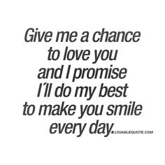 """""""Give me a chance to love you and I promise I´ll do my best to make you smile every day."""" ❤"""