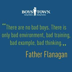 """There are no bad boys. There is only bad environment, bad training, bad example, bad thinking."" 