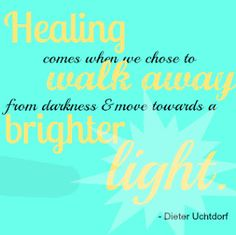 Healing comes when we chose to walk away from darkness and move towards a brighter light.