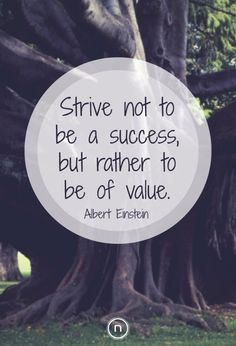 By Albert Einstein: Strive not to be a success, but rather to be of value. Explore Power Thinking and more Einstein Quotes at https://natch.life/power-thinking-natch/