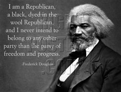 I am a Republican, a black, dyed in the wool Republican, and I never intend to belong to any other party than the party of freedom and progress. -Frederick Douglass