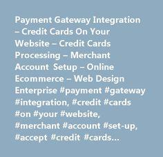 Payment Gateway Integration – Credit Cards On Your Website – Credit Cards Processing – Merchant Account Setup – Online Ecommerce – Web Design Enterprise #payment #gateway #integration, #credit #cards #on #your #website, #merchant #account #set-up, #accept #credit #cards #online, #online #ecommerce, #shopping #cart #integration, #charge #online, #invoice #online…