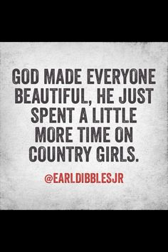Oh yea!im not the prettiest,I have braces and glasses,and I'm chubby,but I awesome,and that's wut a country gal is!!