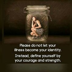 Define yourself by your COURAGE, STRENGTH! Stay Positive and Keep Fighting!!