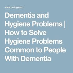 Dementia and Hygiene Problems   How to Solve Hygiene Problems Common to People With Dementia