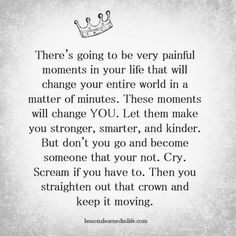 There's going to be very painful moments in your life that will change your entire world in a matter of minutes. These moments will change YOU. Let them make you stronger, smarter, and kinder. But don't you go and become someone you're not. Cry. Scream if you have to. Then you straighten out that crown and keep it moving. // Powerful Positivity