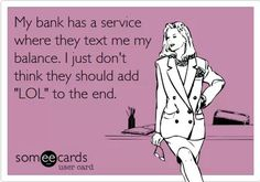"""My bank has a service where they text me my balance. I just don't think they should add """"Lol"""" to the end. Jokes Pics, Jokes Quotes, Funny Jokes, Hilarious, Memes, It's Funny, Funny Sayings, I Love To Laugh, Text Me"""