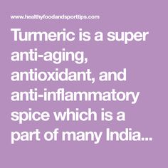 Turmeric is a super anti-aging, antioxidant, and anti-inflammatory spice which is a part of many Indian dishes and is also used for centuries in Ayurvedic and Chinese medicine in solving health issues-from pain control to fighting cancer.