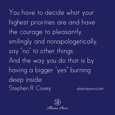 """You have to decide what your highest priorities are and have the courage to pleasantly, smilingly and nonapologetically, say """"no"""" to other things. And the way you do that is by having a bigger """"yes"""" burning deep inside. Stephen R. Covey"""
